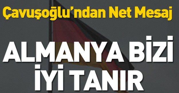 Bakan Çavuşoğlu: Almanya Bizi İyi Tanır!