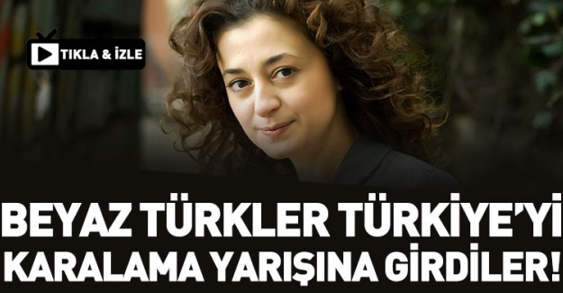 Beyaz Türkler Türkiye'yi Karalama Yarışına Girdiler!