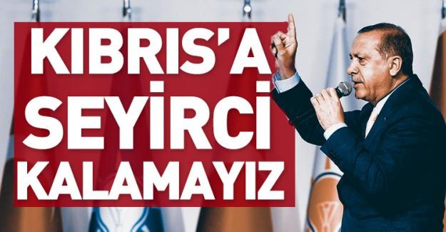 Reis-i Cumhur Erdoğan: Kıbrıs'a Seyirci Kalamayız!