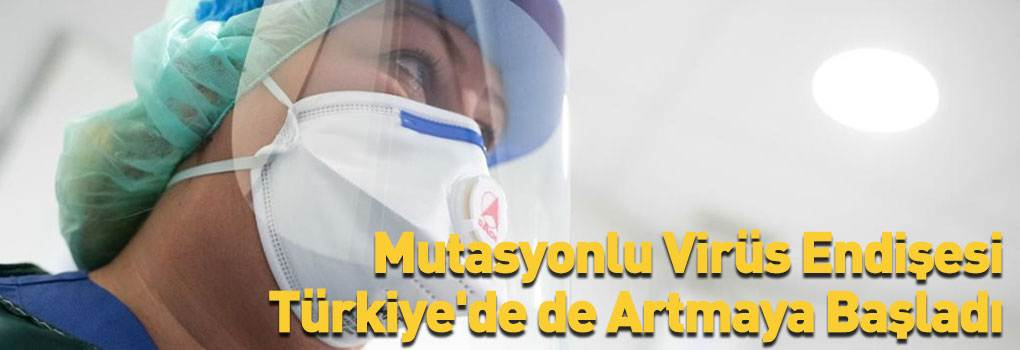 Mutasyonlu Virüs Endişesi Türkiye'de Artmaya Başladı